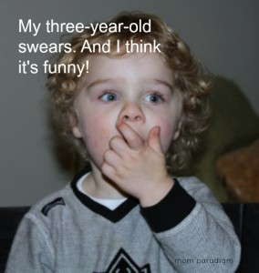 My three year old swears. And I think it's funny!